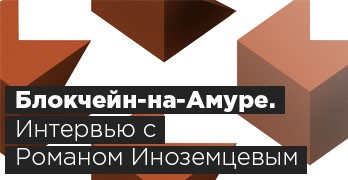 Блокчейн-на-Амуре. Интервью с Романом Иноземцевым