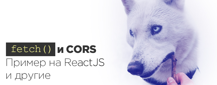 Fetch and CORS. React JS examples and etc. Fetch и кросс-доменные запросы. Пример на React JS и т.д.