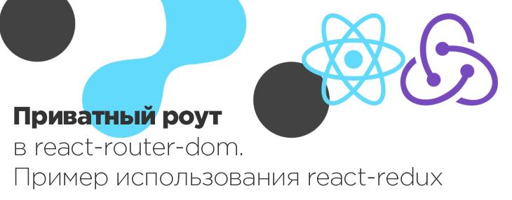 Приватный роут в react-router-dom. Пример использования react-redux