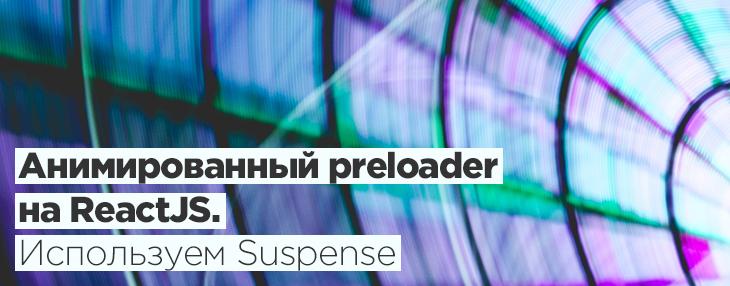 Анимированный preloader на ReactJS. Используем Suspense